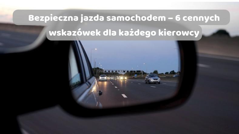 Bezpieczna jazda samochodem – 6 cennych wskazówek dla każdego kierowcy